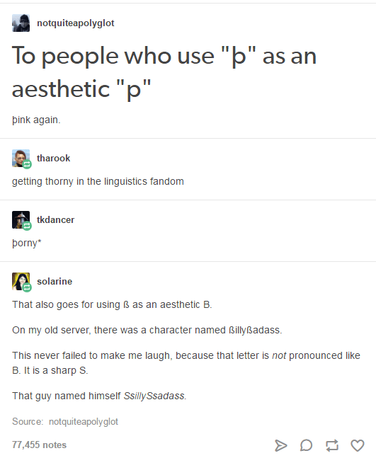 """Text - notquiteapolyglot To people who use """"þ"""" as an aesthetic """"p"""" þink again. tharook getting thorny in the linguistics fandom tkdancer þorny* solarine That also goes for using ß as an aesthetic B. On my old server, there was a character named Billyßadass. This never failed to make me laugh, because that letter is not pronounced like B. It is a sharp S. That guy named himself SsillySsadass. Source: notquiteapolyglot 77,455 notes"""
