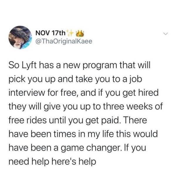 Text - NOV 17th @ThaOriginalKaee So Lyft has a new program that will pick you up and take you to a job interview for free, and if you get hired they will give you up to three weeks of free rides until you get paid. There have been times in my life this would have been a game changer. If you need help here's help