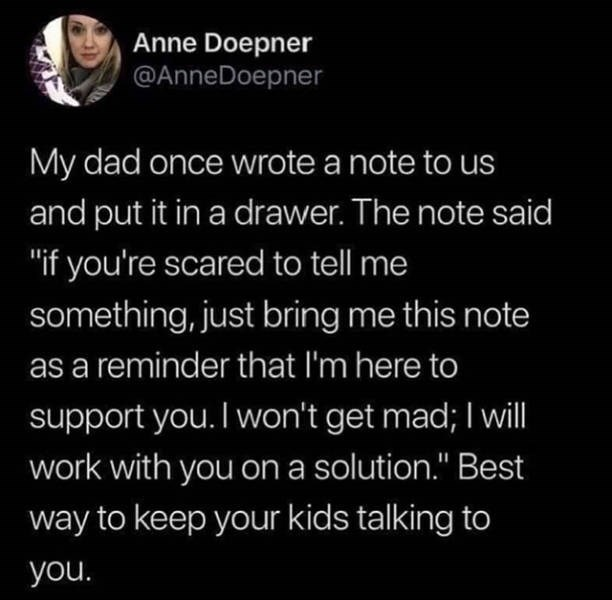 "Text - Anne Doepner @AnneDoepner My dad once wrote a note to us and put it in a drawer. The note said ""if you're scared to tell me something, just bring me this note as a reminder that I'm here to support you. I won't get mad; I will work with you on a solution."" Best way to keep your kids talking to you."