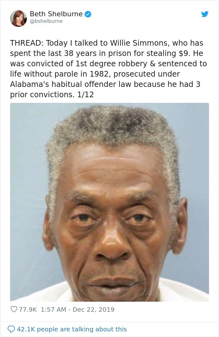 Face - Beth Shelburne @bshelburne THREAD: Today I talked to Willie Simmons, who has spent the last 38 years in prison for stealing $9. He was convicted of 1st degree robbery & sentenced to life without parole in 1982, prosecuted under Alabama's habitual offender law because he had 3 prior convictions. 1/12 O77.9K 1:57 AM - Dec 22, 2019 42.1K people are talking about this