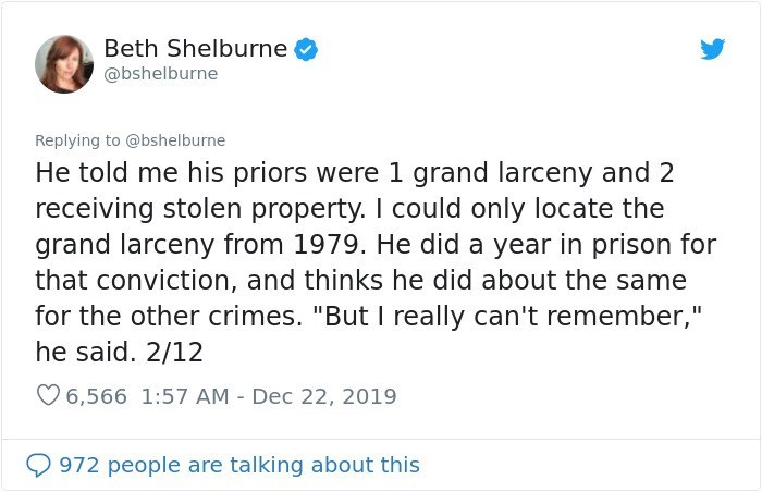 """Text - Beth Shelburne @bshelburne Replying to @bshelburne He told me his priors were 1 grand larceny and 2 receiving stolen property. I could only locate the grand larceny from 1979. He did a year in prison for that conviction, and thinks he did about the same for the other crimes. """"But I really can't remember,"""" he said. 2/12 O 6,566 1:57 AM - Dec 22, 2019 972 people are talking about this"""