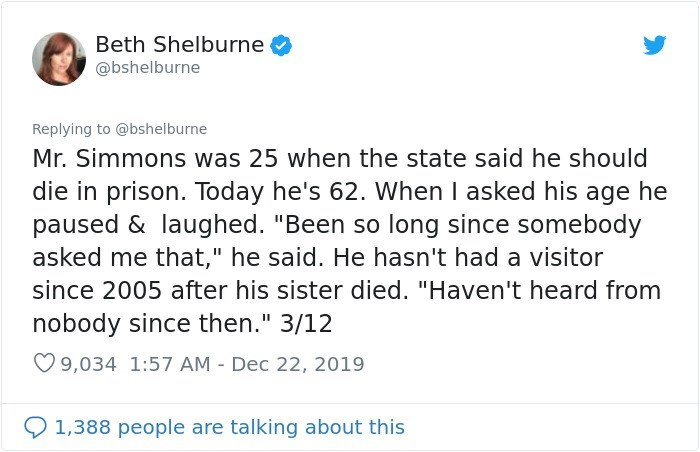 """Text - Beth Shelburne @bshelburne Replying to @bshelburne Mr. Simmons was 25 when the state said he should die in prison. Today he's 62. When I asked his age he paused & laughed. """"Been so long since somebody asked me that,"""" he said. He hasn't had a visitor since 2005 after his sister died. """"Haven't heard from nobody since then."""" 3/12 O 9,034 1:57 AM - Dec 22, 2019 1,388 people are talking about this"""