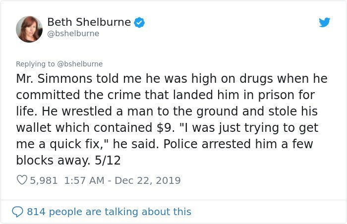 """Text - Beth Shelburne @bshelburne Replying to @bshelburne Mr. Simmons told me he was high on drugs when he committed the crime that landed him in prison for life. He wrestled a man to the ground and stole his wallet which contained $9. """"I was just trying to get me a quick fix,"""" he said. Police arrested him a few blocks away. 5/12 O 5,981 1:57 AM - Dec 22, 2019 814 people are talking about this"""