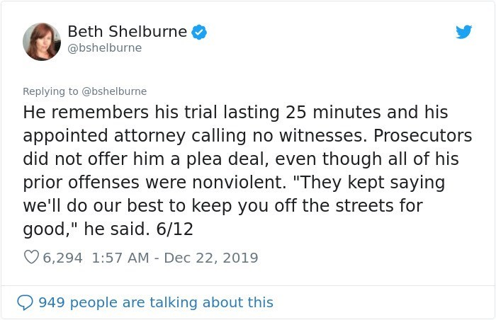 """Text - Beth Shelburne @bshelburne Replying to @bshelburne He remembers his trial lasting 25 minutes and his appointed attorney calling no witnesses. Prosecutors did not offer him a plea deal, even though all of his prior offenses were nonviolent. """"They kept saying we'll do our best to keep you off the streets for good,"""" he said. 6/12 O 6,294 1:57 AM - Dec 22, 2019 949 people are talking about this"""