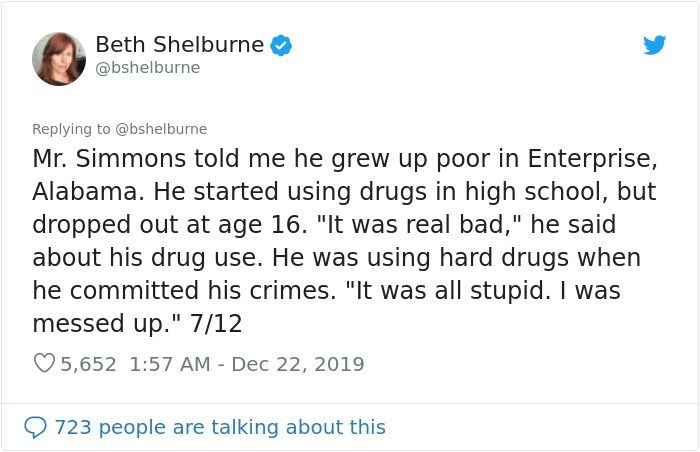"""Text - Beth Shelburne @bshelburne Replying to @bshelburne Mr. Simmons told me he grew up poor in Enterprise, Alabama. He started using drugs in high school, but dropped out at age 16. """"It was real bad,"""" he said about his drug use. He was using hard drugs when he committed his crimes. """"It was all stupid. I was messed up."""" 7/12 O 5,652 1:57 AM - Dec 22, 2019 723 people are talking about this"""