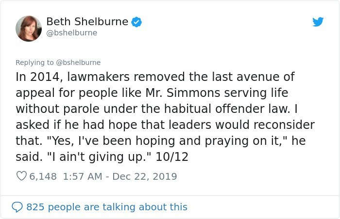 """Text - Beth Shelburne @bshelburne Replying to @bshelburne In 2014, lawmakers removed the last avenue of appeal for people like Mr. Simmons serving life without parole under the habitual offender law. I asked if he had hope that leaders would reconsider that. """"Yes, I've been hoping and praying on it,"""" he said. """"I ain't giving up."""" 10/12 O 6,148 1:57 AM - Dec 22, 2019 825 people are talking about this"""