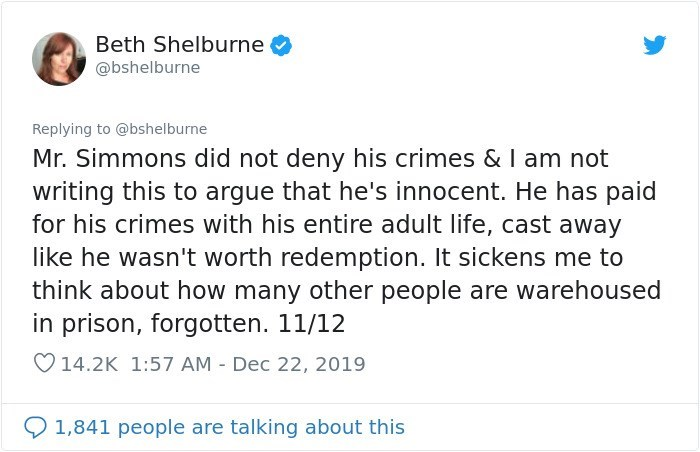 Text - Beth Shelburne @bshelburne Replying to @bshelburne Mr. Simmons did not deny his crimes &I am not writing this to argue that he's innocent. He has paid for his crimes with his entire adult life, cast away like he wasn't worth redemption. It sickens me to think about how many other people are warehoused in prison, forgotten. 11/12 O14.2K 1:57 AM - Dec 22, 2019 1,841 people are talking about this