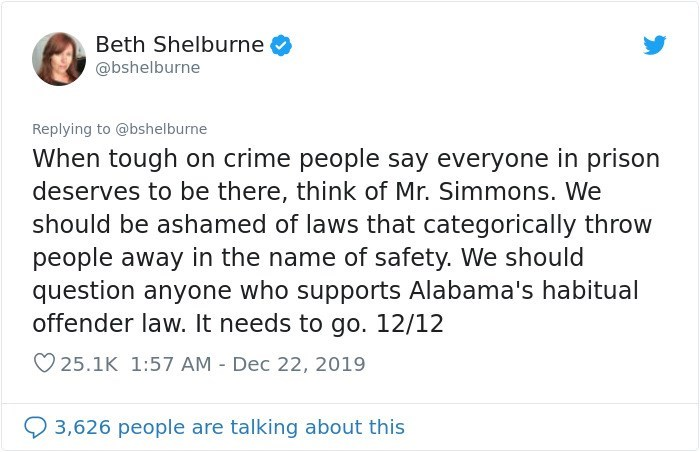 Text - Beth Shelburne @bshelburne Replying to @bshelburne When tough on crime people say everyone in prison deserves to be there, think of Mr. Simmons. We should be ashamed of laws that categorically throw people away in the name of safety. We should question anyone who supports Alabama's habitual offender law. It needs to go. 12/12 ♡25.1K 1:57 AM - Dec 22, 2019 3,626 people are talking about this