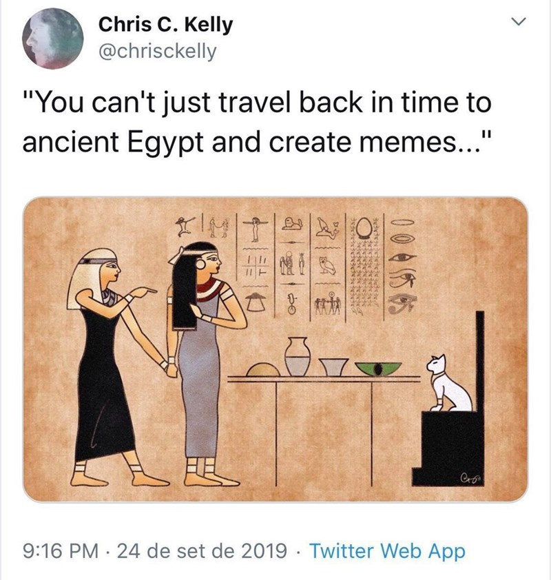 "Cartoon - Chris C. Kelly @chrisckelly ""You can't just travel back in time to ancient Egypt and create memes...' 9:16 PM · 24 de set de 2019 · Twitter Web App <> 0045帖 ম"