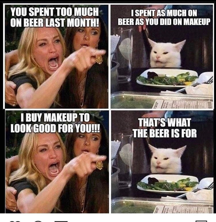Facial expression - YOU SPENT TOO MUCH ON BEER LAST MONTH! I SPENT AS MUCH ON BEER AS YOU DID ON MAKEUP I BUY MAKEUP TO LOOK GOOD FOR YOU! THAT'S WHAT THE BEER IS FOR