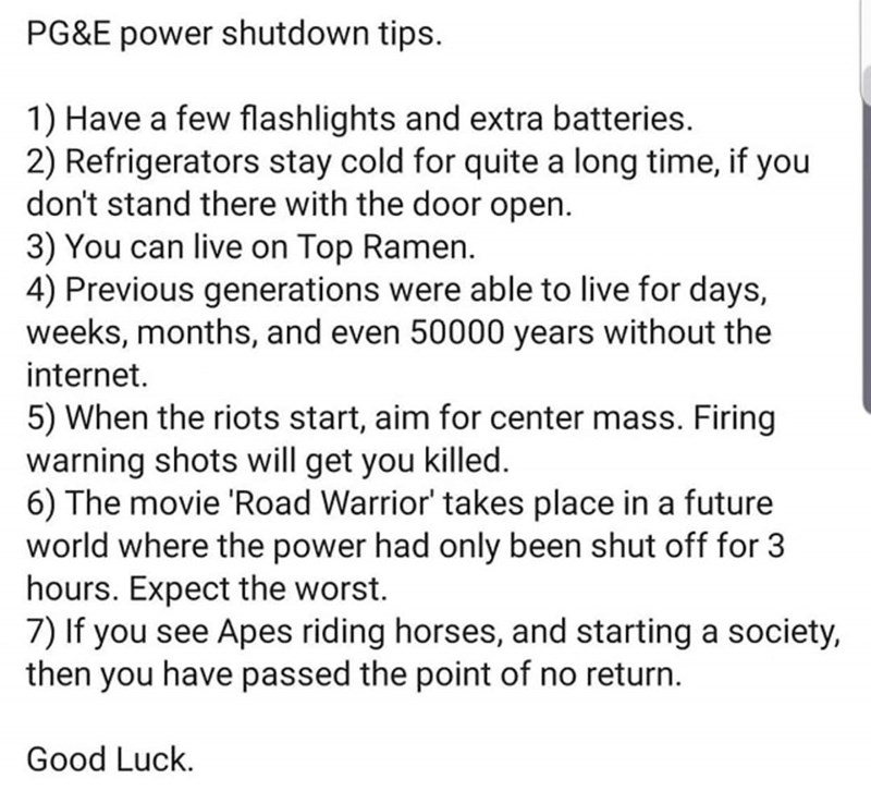 Text - PG&E power shutdown tips. 1) Have a few flashlights and extra batteries. 2) Refrigerators stay cold for quite a long time, if you don't stand there with the door open. 3) You can live on Top Ramen. 4) Previous generations were able to live for days, weeks, months, and even 50000 years without the internet. 5) When the riots start, aim for center mass. Firing warning shots will get you killed. 6) The movie 'Road Warrior' takes place in a future world where the power had only been shut off