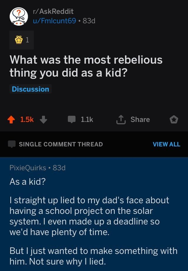 Text - r/AskReddit u/Fmlcunt69· 83d What was the most rebelious thing you did as a kid? Discussion 1, Share 1.1k 1.5k SINGLE COMMENT THREAD VIEW ALL PixieQuirks • 83d As a kid? I straight up lied to my dad's face about having a school project on the solar system. I even made up a deadline so we'd have plenty of time. But I just wanted to make something with him. Not sure why I lied.
