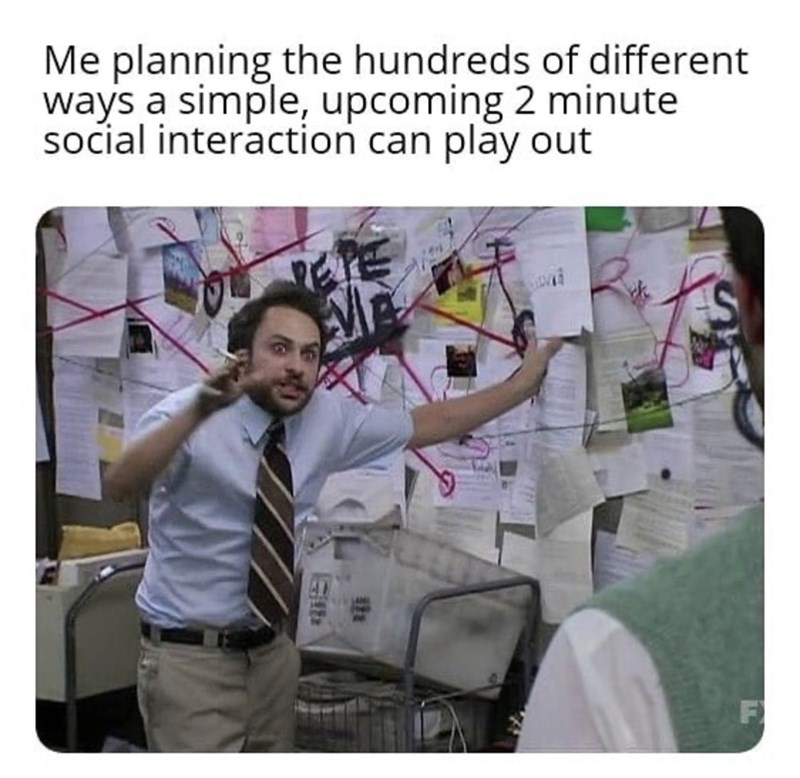 "Funny meme that reads, ""Me planning the hundreds of different ways a simple, upcoming 2 minute social interaction can play out"" above the Pepe Silvia still from 'It's Always Sunny in Philadelphia'"
