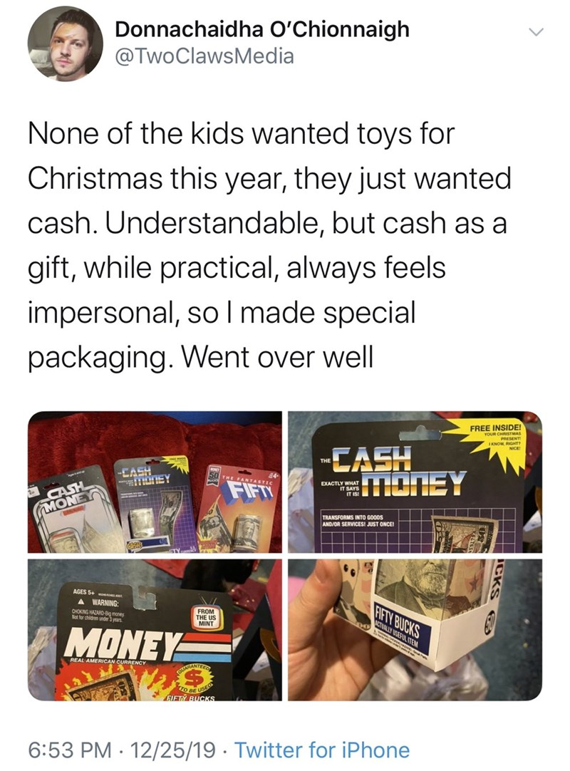 Text - Donnachaidha O'Chionnaigh @TwoClawsMedia None of the kids wanted toys for Christmas this year, they just wanted cash. Understandable, but cash as a gift, while practical, always feels impersonal, so I made special packaging. Went over well FREE INSIDE! YOUR CHRISTMAS PRESENT IKNOW, RIGHT NICE CASH SMONEY THE -CASH 50 THE FANTASTIC CASH MONE FIFT EXACTLY WHAT IT SAYS TRANSFORMS INTO GOODS AND/OR SERVICES! JUST ONCE! AGES 5+ WARNING: FIFTY BUCKS FROM THE US MINT CHOKING HAZARD-Big money Not