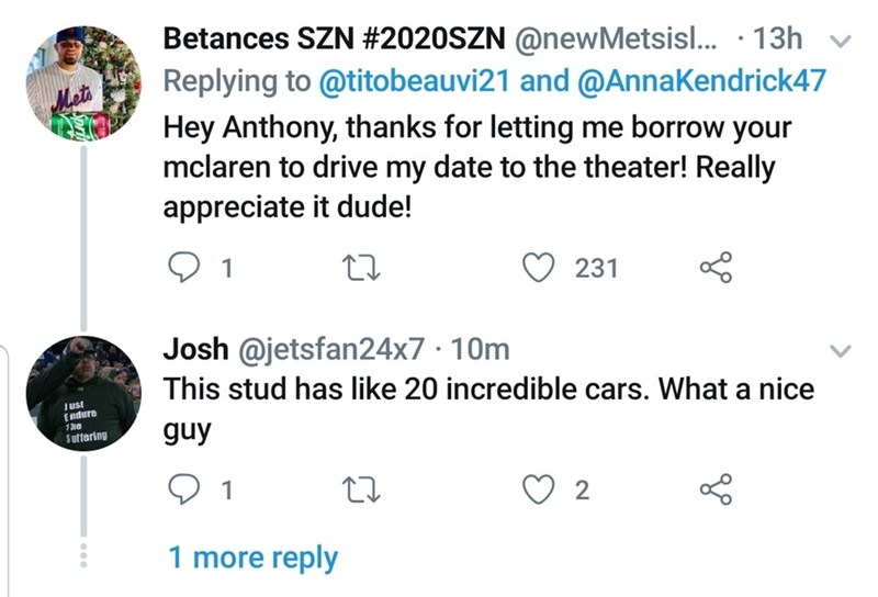 Text - Betances SZN #2020SZN @newMetsisl... · 13h v Replying to @titobeauvi21 and @AnnaKendrick47 Hey Anthony, thanks for letting me borrow your mclaren to drive my date to the theater! Really appreciate it dude! 1 231 Josh @jetsfan24x7 · 10m This stud has like 20 incredible cars. What a nice Just Endure 1he guy $uffering 1 1 more reply