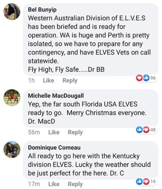 Text - Bel Bunyip Western Australian Division of E.L.V.E.S has been briefed and is ready for operation. WA is huge and Perth is pretty isolated, so we have to prepare for any contingency, and have ELVES Vets on call statewide. Fly High, Fly Safe..Dr BB 96 1h Like Reply Michelle MacDougall Yep, the far south Florida USA ELVES ready to go. Merry Christmas everyone. Dr. MacD 48 56m Like Reply Dominique Comeau All ready to go here with the Kentucky division ELVES. Lucky the weather should be just pe