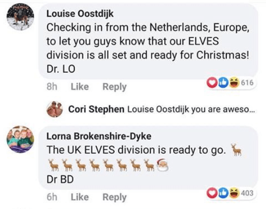 Text - Louise Oostdijk Checking in from the Netherlands, Europe, to let you guys know that our ELVES division is all set and ready for Christmas! Dr. LO 616 8h Like Reply Cori Stephen Louise Oostdijk you are aweso. Lorna Brokenshire-Dyke The UK ELVES division is ready to go. Dr BD D 403 6h Like Reply
