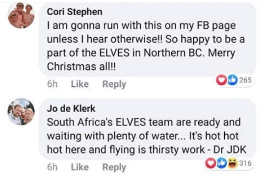 Text - Cori Stephen I am gonna run with this on my FB page unless I hear otherwise!! So happy to be a part of the ELVES in Northern BC. Merry Christmas all! 265 6h Like Reply Jo de Klerk South Africa's ELVES team are ready and waiting with plenty of water... It's hot hot hot here and flying is thirsty work - Dr JDK O0 316 Like Reply 6h