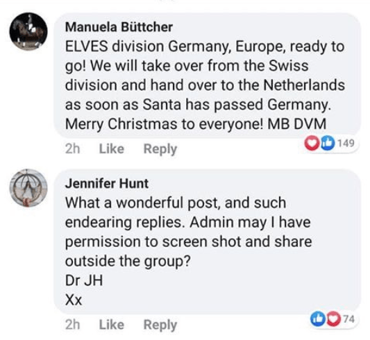 Text - Manuela Büttcher ELVES division Germany, Europe, ready to go! We will take over from the Swiss division and hand over to the Netherlands as soon as Santa has passed Germany. Merry Christmas to everyone! MB DVM 149 2h Like Reply Jennifer Hunt What a wonderful post, and such endearing replies. Admin may I have permission to screen shot and share outside the group? Dr JH Xх 174 Like Reply 2h
