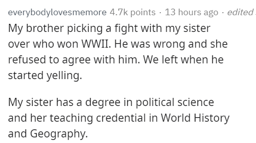 Text - everybodylovesmemore 4.7k points · 13 hours ago · edited. My brother picking a fight with my sister over who won WWII. He was wrong and she refused to agree with him. We left when he started yelling. My sister has a degree in political science and her teaching credential in World History and Geography.