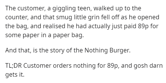 Text - The customer, a giggling teen, walked up to the counter, and that smug little grin fell off as he opened the bag, and realised he had actually just paid 89p for some paper in a paper bag. And that, is the story of the Nothing Burger. TL;DR Customer orders nothing for 89p, and gosh darn gets it.