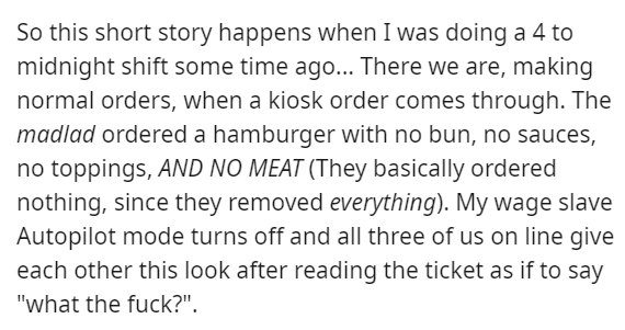 """Text - So this short story happens when I was doing a 4 to midnight shift some time ago... There we are, making normal orders, when a kiosk order comes through. The madlad ordered a hamburger with no bun, no sauces, no toppings, AND NO MEAT (They basically ordered nothing, since they removed everything). My wage slave Autopilot mode turns off and all three of us on line give each other this look after reading the ticket as if to say """"what the fuck?""""."""