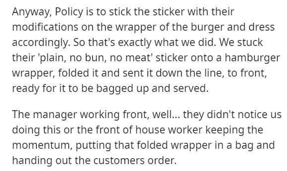 Text - Anyway, Policy is to stick the sticker with their modifications on the wrapper of the burger and dress accordingly. So that's exactly what we did. We stuck their 'plain, no bun, no meat' sticker onto a hamburger wrapper, folded it and sent it down the line, to front, ready for it to be bagged up and served. The manager working front, well... they didn't notice us doing this or the front of house worker keeping the momentum, putting that folded wrapper in a bag and handing out the customer