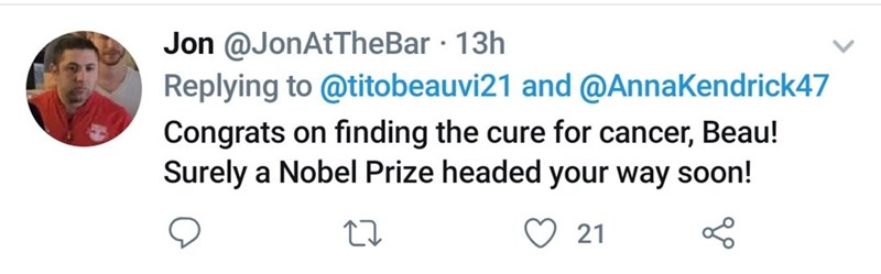 Text - Jon @JonAtTheBar · 13h Replying to @titobeauvi21 and @AnnaKendrick47 Congrats on finding the cure for cancer, Beau! Surely a Nobel Prize headed your way soon! 21