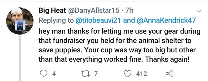 Text - Big Heat @DanyAllstar15 · 7h Replying to @titobeauvi21 and @AnnaKendrick47 hey man thanks for letting me use your gear during that fundraiser you held for the animal shelter to save puppies. Your cup was way too big but other than that everything worked fine. Thanks again! 27 7 4 412