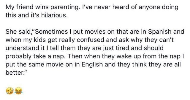 """Text - My friend wins parenting. I've never heard of anyone doing this and it's hilarious. She said,""""Sometimes I put movies on that are in Spanish and when my kids get really confused and ask why they can't understand it I tell them they are just tired and should probably take a nap. Then when they wake up from the nap! put the same movie on in English and they think they are all better."""""""