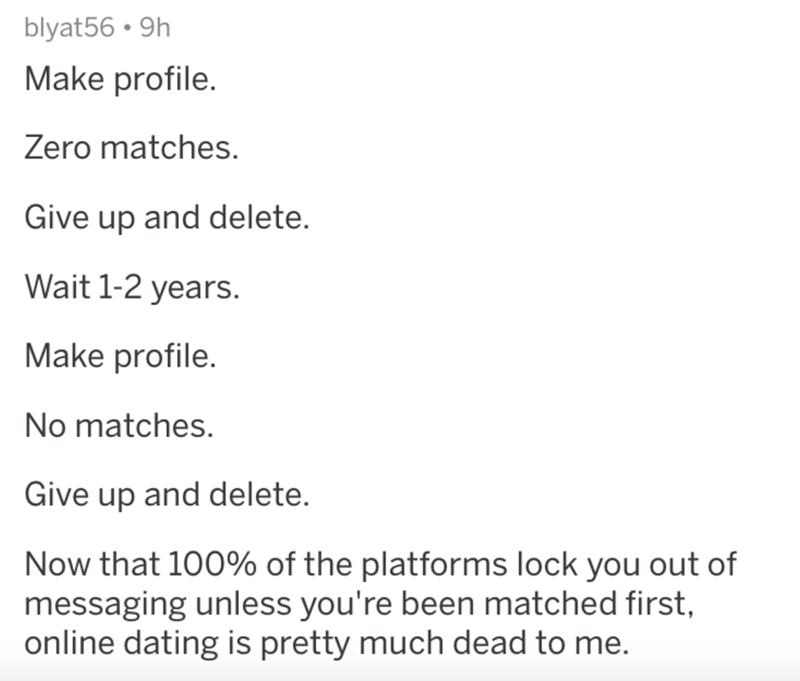 Text - Text - blyat56 • 9h Make profile. Zero matches. Give up and delete. Wait 1-2 years. Make profile. No matches. Give up and delete. Now that 100% of the platforms lock you out of messaging unless you're been matched first, online dating is pretty much dead to me.