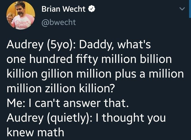 Text - Brian Wecht @bwecht Drsam Audrey (5yo): Daddy, what's one hundred fifty million billion killion gillion million plus a million million zillion killion? Me: I can't answer that. Audrey (quietly): I thought you knew math