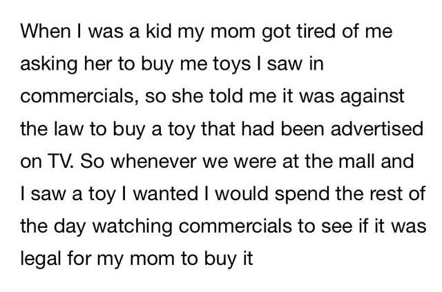 Text - When I was a kid my mom got tired of me asking her to buy me toys I saw in commercials, so she told me it was against the law to buy a toy that had been advertised on TV. So whenever we were at the mall and I saw a toy I wanted I would spend the rest of the day watching commercials to see if it was legal for my mom to buy it
