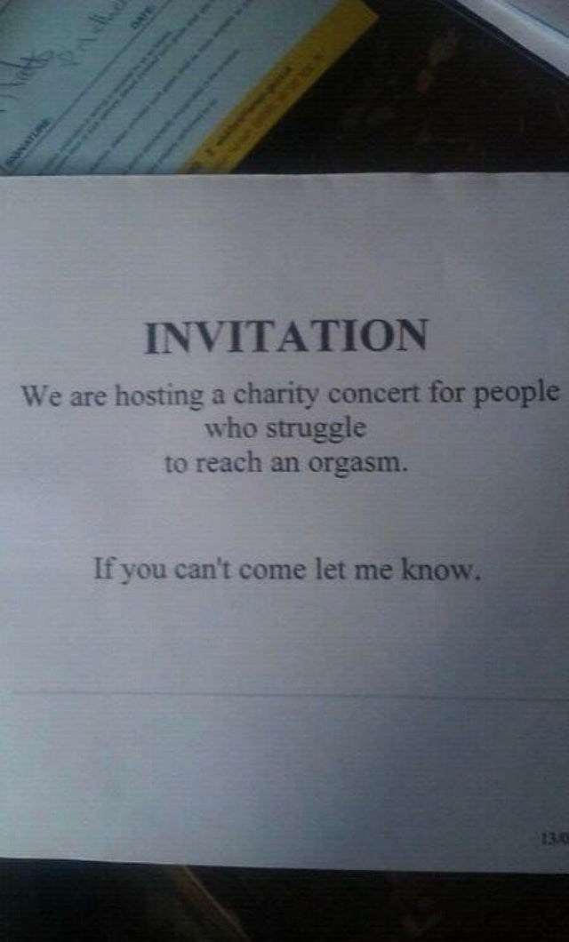 Text - INVITATION We are hosting a charity concert for people who struggle to reach an orgasm. If you can't come let me know. 13/0 AWATURE DATE