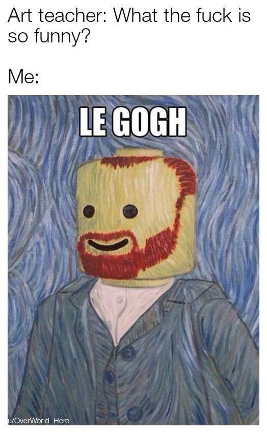 Cartoon - Art teacher: What the fuck is so funny? Me: LE GOGH u/OverWorld_Hero