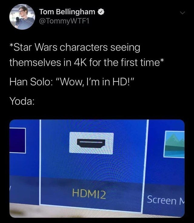 """Text - Tom Bellingham @TommyWTF1 *Star Wars characters seeing themselves in 4K for the first time* Han Solo: """"Wow, I'm in HD!"""" Yoda: HDMI2 Screen M D"""