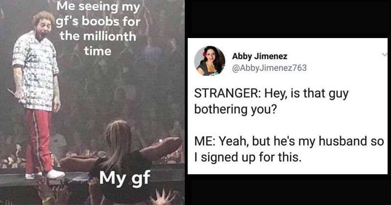 Funny memes about relationships | Post Malone seeing my gf's boobs millionth time My gf | funny tweet Abby Jimenez @AbbyJimenez763 STRANGER: Hey, is guy bothering Yeah, but he's my husband so signed up this.