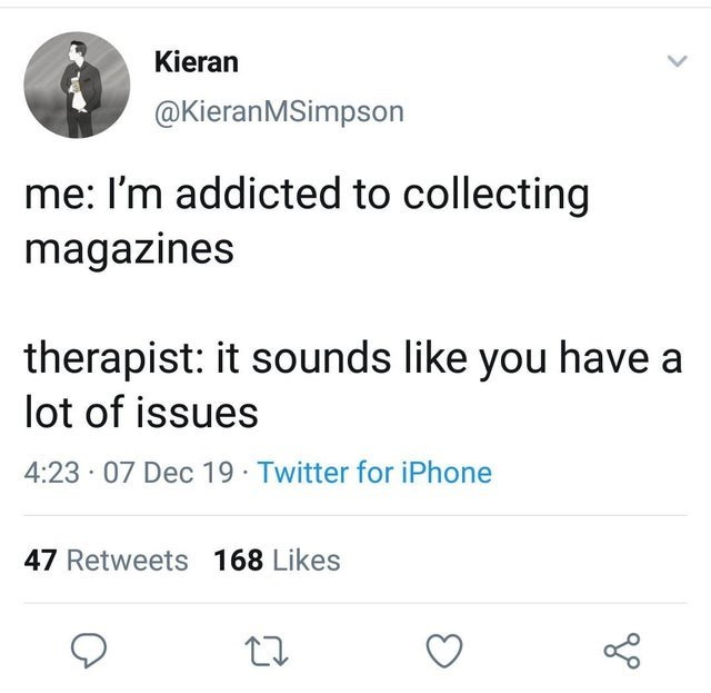 Text - Kieran @KieranMSimpson me: I'm addicted to collecting magazines therapist: it sounds like you have a lot of issues 4:23 · 07 Dec 19 Twitter for iPhone 47 Retweets 168 Likes