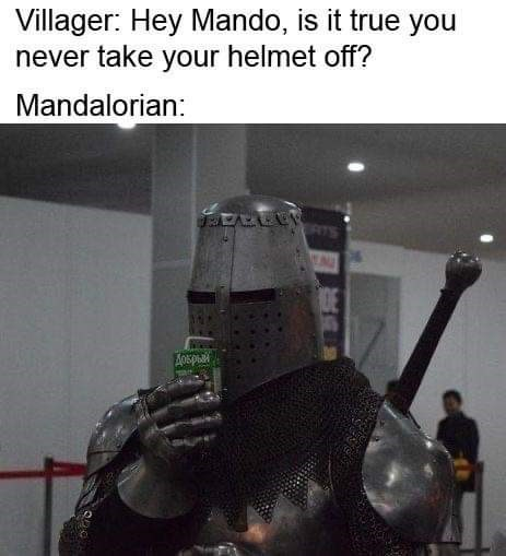 Technology - Villager: Hey Mando, is it true you never take your helmet off? Mandalorian: A0spu