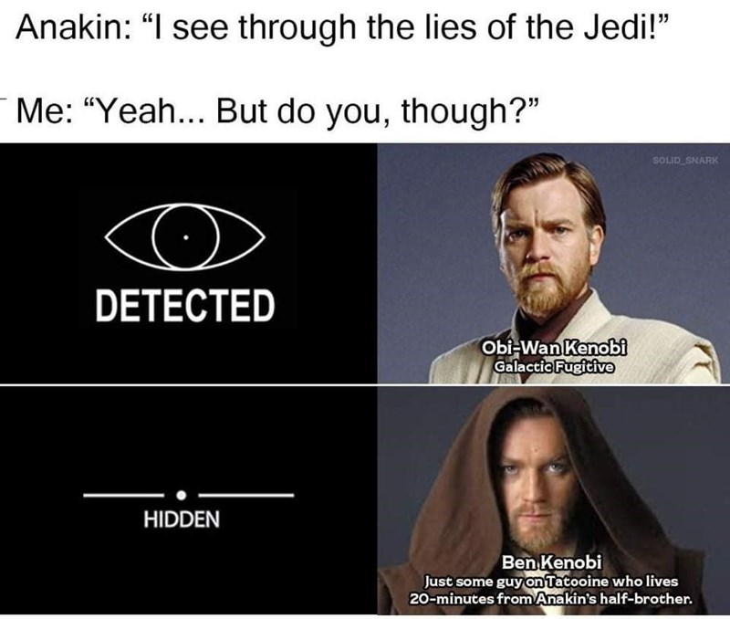 """Facial expression - Anakin: """"I see through the lies of the Jedi!"""" Me: """"Yeah... But do you, though?"""" SOLID SNARK DETECTED Obi-Wan Kenobi Galactic Fugitive HIDDEN Ben Kenobi Just some guy on Tatooine who lives 20-minutes from Anakin's half-brother."""