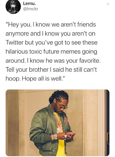 "Text - Lemu. @lmckr ""Hey you. I know we aren't friends anymore and I know you aren't on Twitter but you've got to see these hilarious toxic future memes going around. I know he was your favorite. Tell your brother I said he still can't hoop. Hope all is well."""