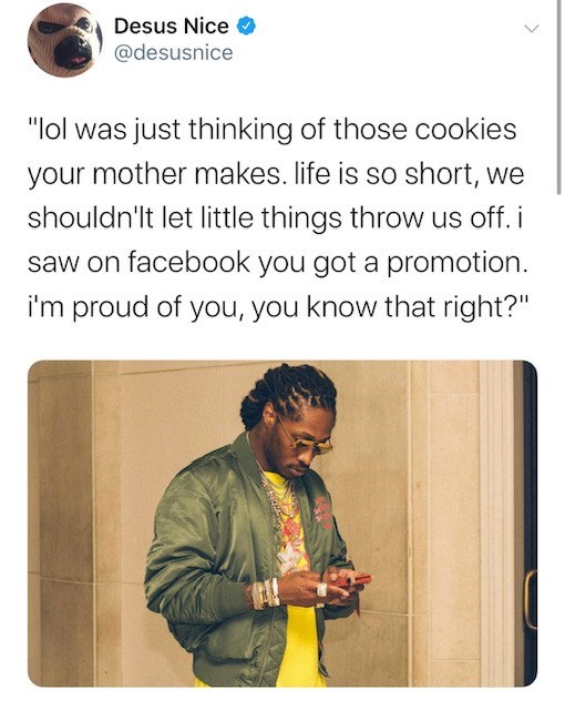 "Text - Desus Nice @desusnice ""lol was just thinking of those cookies your mother makes. life is so short, we shouldn'lt let little things throw us off. i saw on facebook you got a promotion. i'm proud of you, you know that right?"""