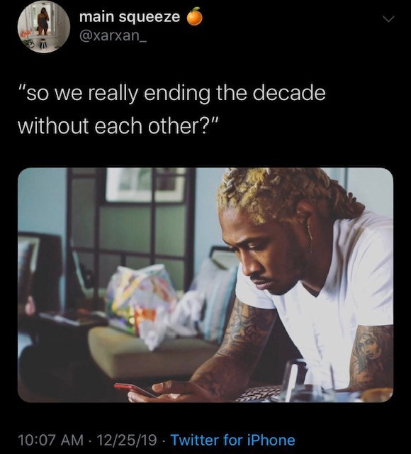 "Text - main squeeze @xarxan_ ""so we really ending the decade without each other?"" 10:07 AM 12/25/19 Twitter for iPhone"
