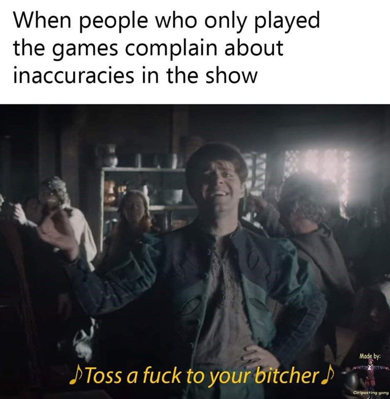 Photo caption - When people who only played the games complain about inaccuracies in the show Made by: SToss a fuck to your bitcher Ciriposting gang