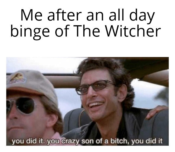 People - Me after an all day binge of The Witcher you did it. you crazy son of a bitch, you did it