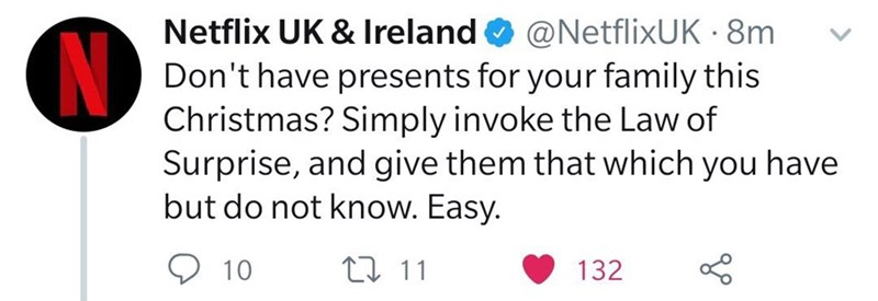 Text - Netflix UK & Ireland O @NetflixUK · 8m Don't have presents for your family this Christmas? Simply invoke the Law of Surprise, and give them that which you have but do not know. Easy. O 10 27 11 132