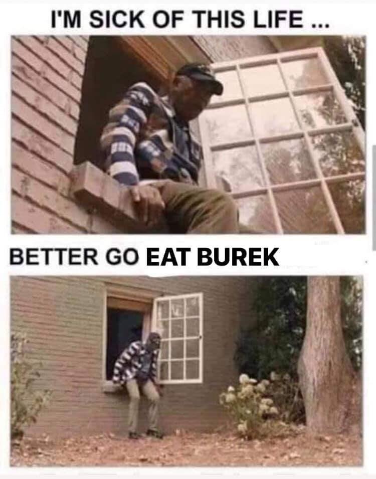 Text - I'M SICK OF THIS LIFE ... BETTER GO EAT BUREK