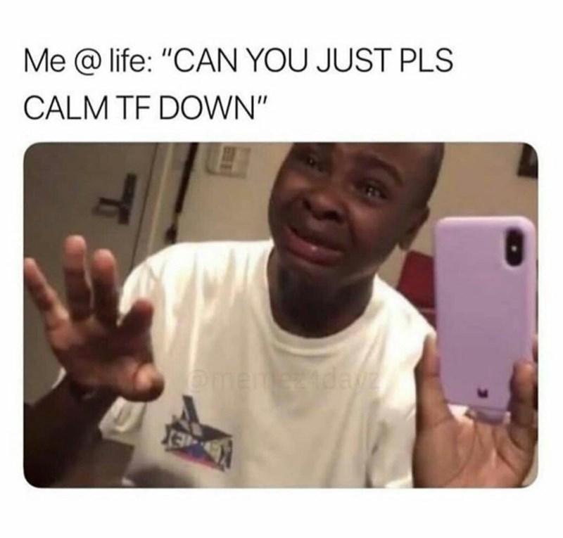 "Selfie - Me @ life: ""CAN YOU JUST PLS CALM TF DOWN"" CmemezAda"