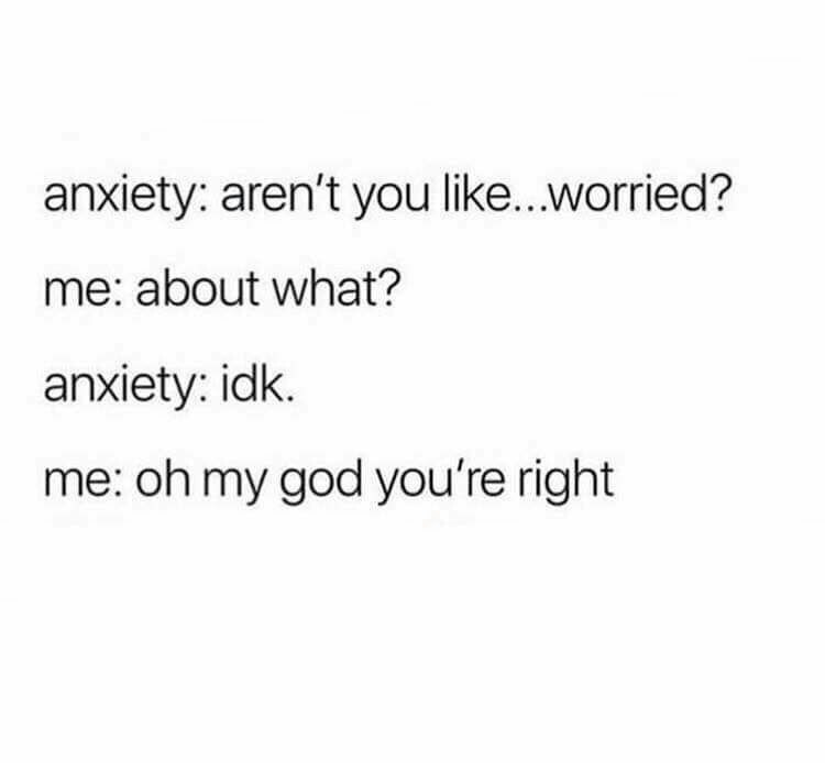 Text - anxiety: aren't you like...worried? me: about what? anxiety: idk. me: oh my god you're right