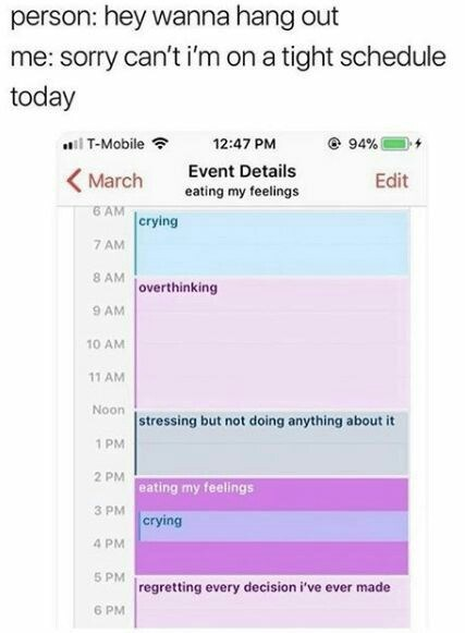 Text - person: hey wanna hang out me: sorry can't i'm on a tight schedule today il T-Mobile ? 94% 12:47 PM Event Details (March Edit eating my feelings 6 AM  crying 7 AM 8 AM overthinking 9 AM 10 AM 11 AM Noon  stressing but not doing anything about it 1 PM 2 PM eating my feelings 3 PM crying 4 PM 5 PM regretting every decision i've ever made 6 PM